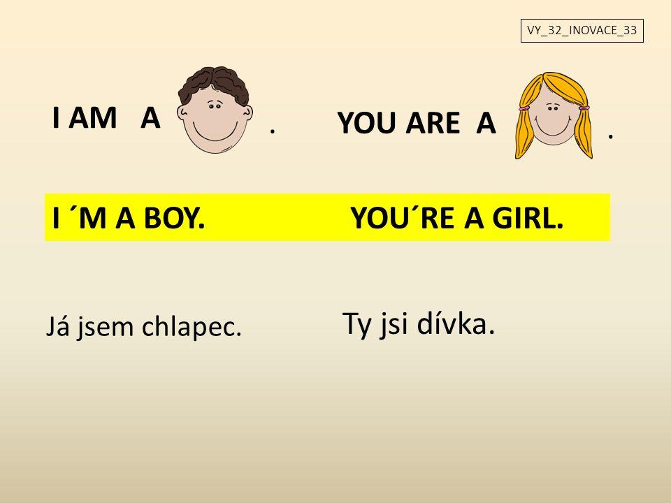I AM A.YOU ARE A. Já jsem chlapec. Ty jsi dívka. I ´M A BOY. YOU´RE A GIRL.