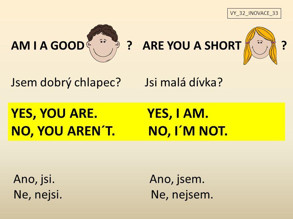 VY_32_INOVACE_33 AM I A GOOD?ARE YOU A SHORT Jsem dobrý chlapec?Jsi malá dívka? ? YES, YOU ARE. YES, I AM. NO, YOU AREN´T. NO, I´M NOT. Ano, jsi. Ano,