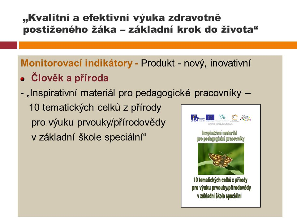 """""""Kvalitní a efektivní výuka zdravotně postiženého žáka – základní krok do života"""" Monitorovací indikátory - Produkt - nový, inovativní Člověk a přírod"""