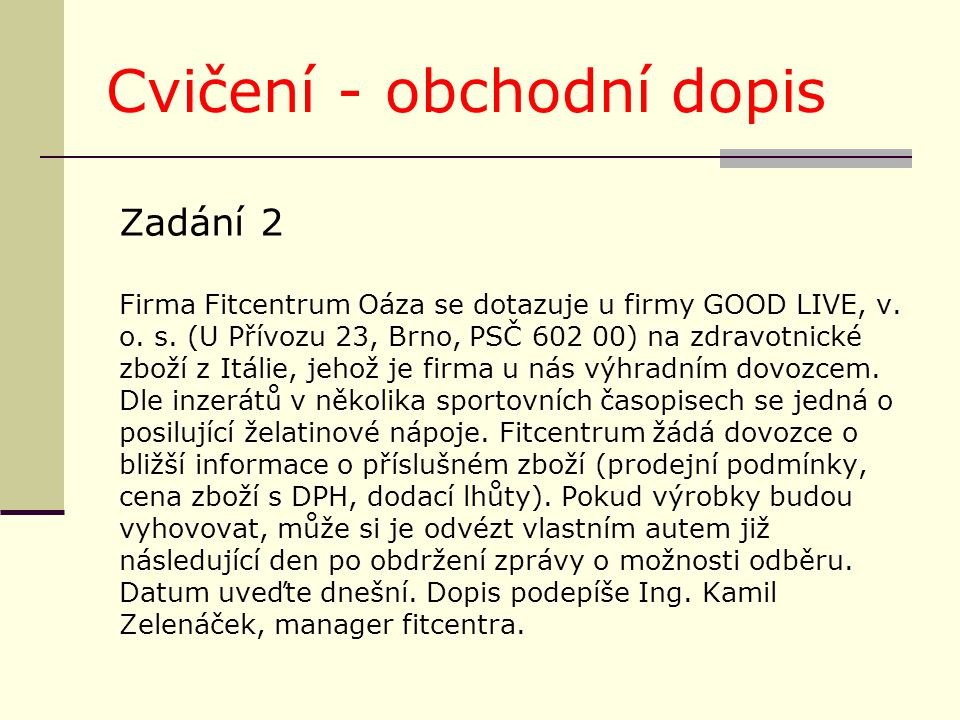 Cvičení - obchodní dopis Zadání 2 Firma Fitcentrum Oáza se dotazuje u firmy GOOD LIVE, v. o. s. (U Přívozu 23, Brno, PSČ 602 00) na zdravotnické zboží