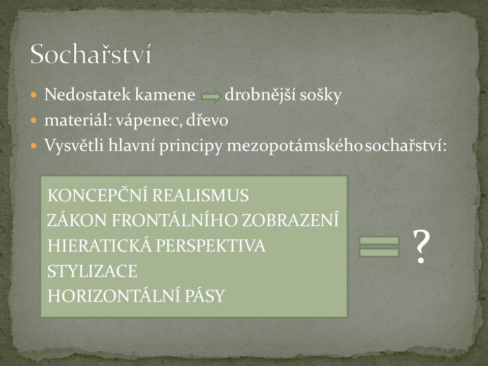 Nedostatek kamenedrobnější sošky materiál: vápenec, dřevo Vysvětli hlavní principy mezopotámského sochařství: KONCEPČNÍ REALISMUS ZÁKON FRONTÁLNÍHO ZOBRAZENÍ HIERATICKÁ PERSPEKTIVA STYLIZACE HORIZONTÁLNÍ PÁSY ?