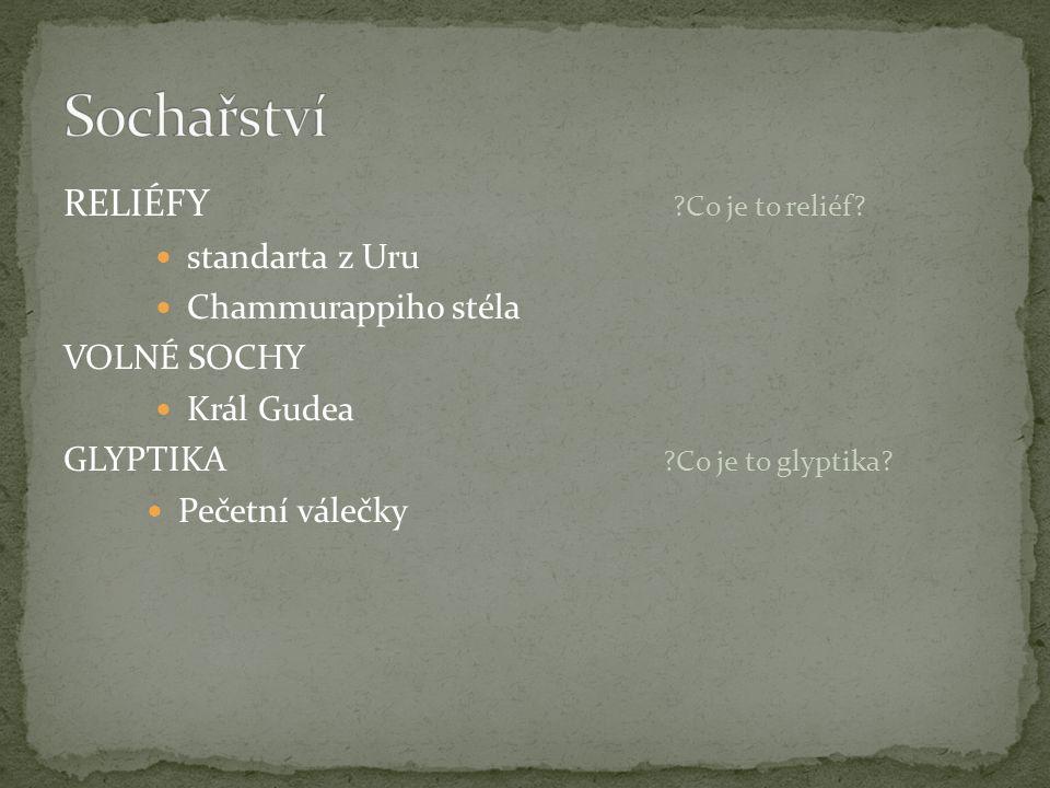 RELIÉFY ?Co je to reliéf? standarta z Uru Chammurappiho stéla VOLNÉ SOCHY Král Gudea GLYPTIKA ?Co je to glyptika? Pečetní válečky
