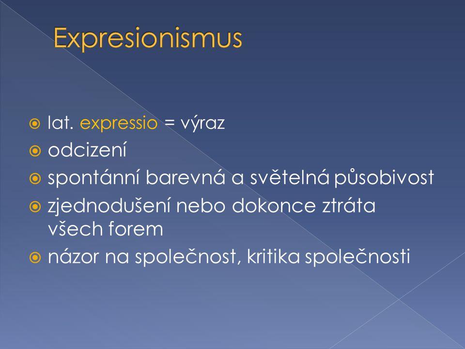  lat. expressio = výraz  odcizení  spontánní barevná a světelná působivost  zjednodušení nebo dokonce ztráta všech forem  názor na společnost, kr