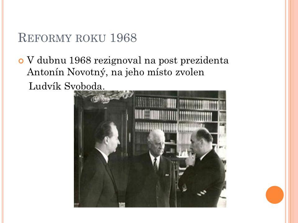 R EFORMY ROKU 1968 V dubnu 1968 rezignoval na post prezidenta Antonín Novotný, na jeho místo zvolen Ludvík Svoboda.