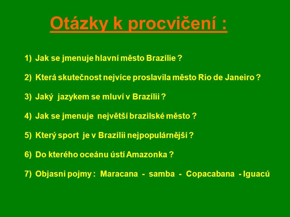 Otázky k procvičení : 1)Jak se jmenuje hlavní město Brazílie ? 2)Která skutečnost nejvíce proslavila město Rio de Janeiro ? 3)Jaký jazykem se mluví v