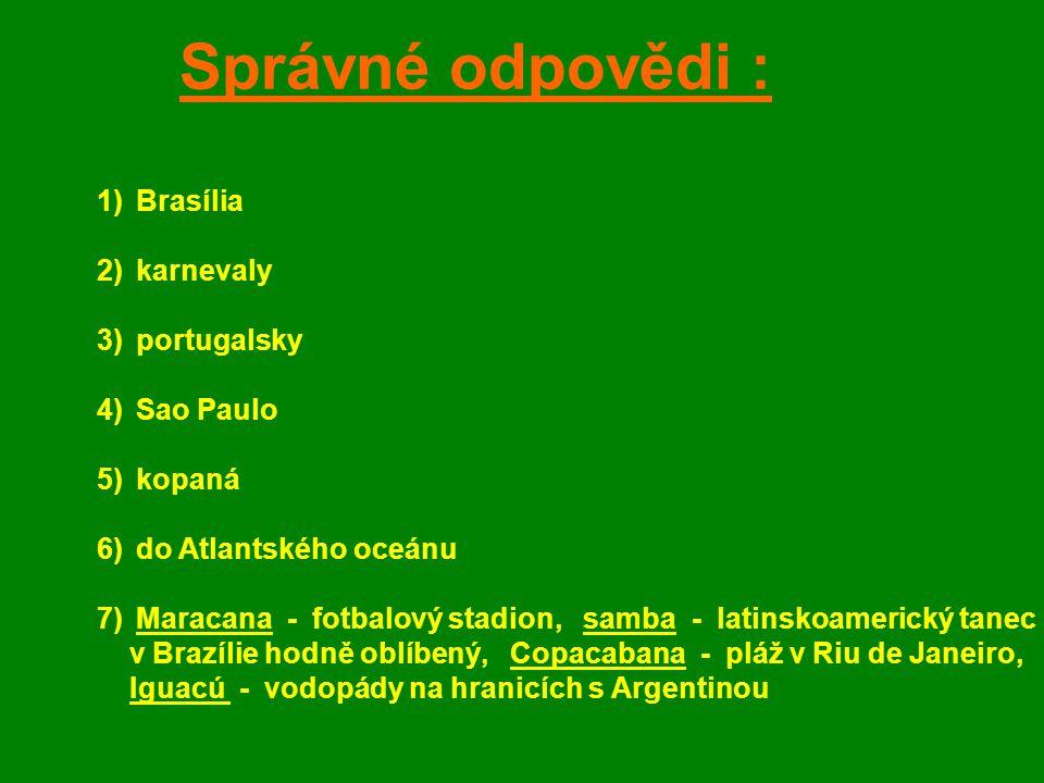 Správné odpovědi : 1)Brasília 2)karnevaly 3)portugalsky 4)Sao Paulo 5)kopaná 6)do Atlantského oceánu 7)Maracana - fotbalový stadion, samba - latinskoa