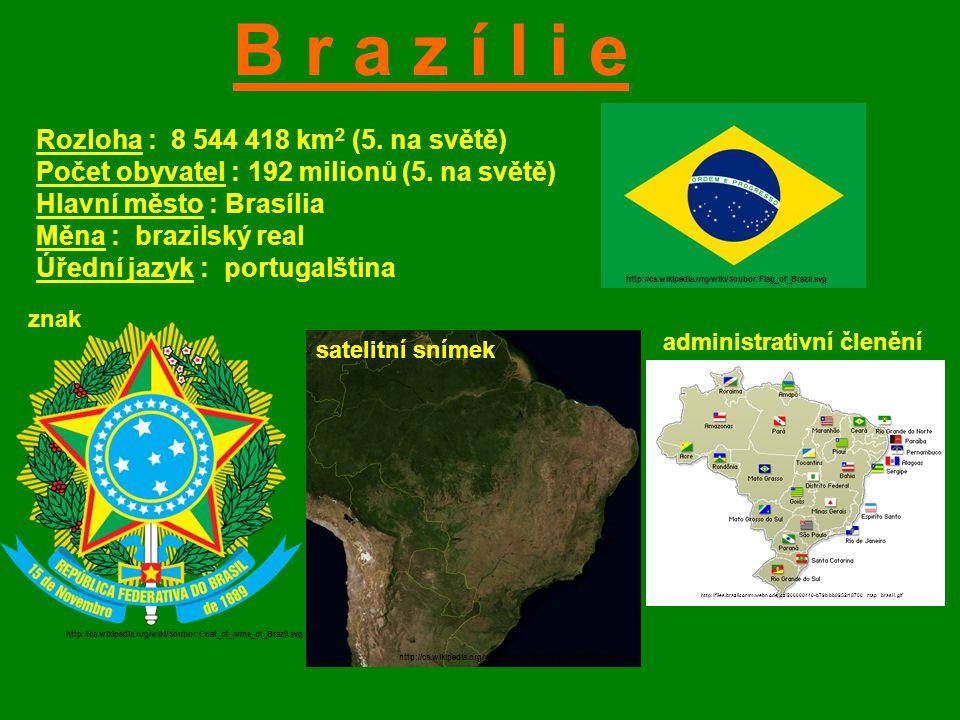 B r a z í l i e Rozloha : 8 544 418 km 2 (5. na světě) Počet obyvatel : 192 milionů (5. na světě) Hlavní město : Brasília Měna : brazilský real Úřední