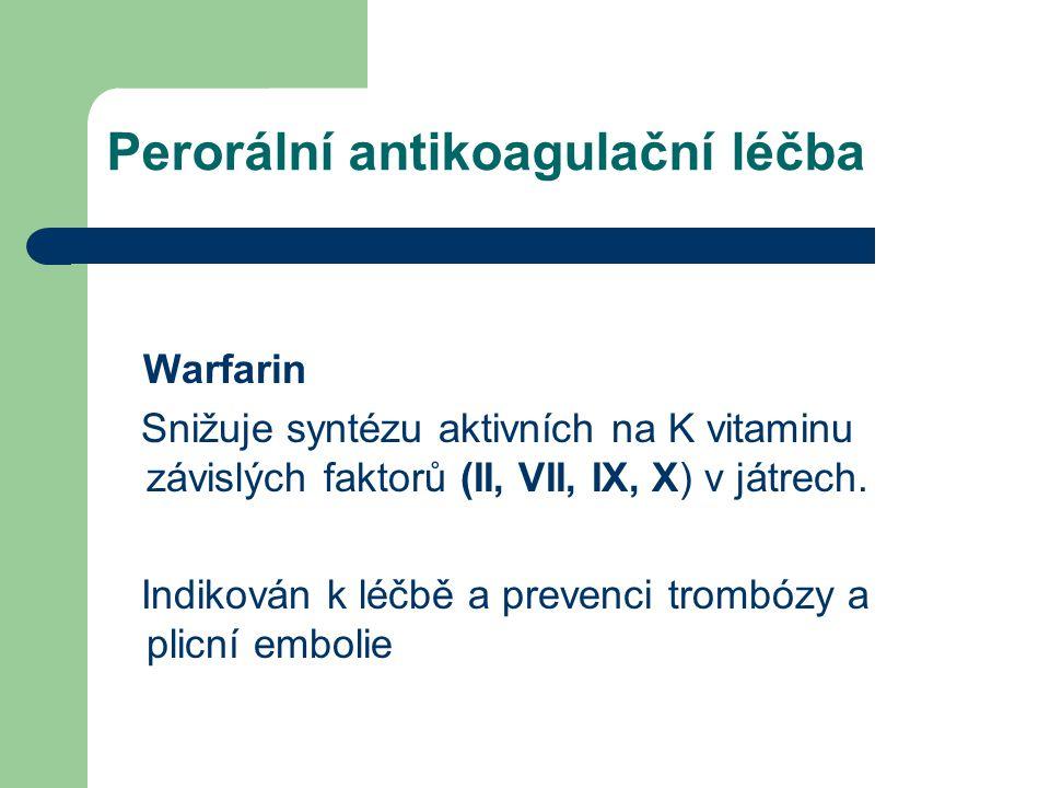 Perorální antikoagulační léčba Warfarin Snižuje syntézu aktivních na K vitaminu závislých faktorů (II, VII, IX, X) v játrech. Indikován k léčbě a prev