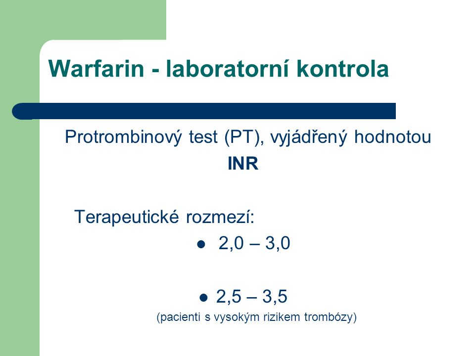 Warfarin - laboratorní kontrola Protrombinový test (PT), vyjádřený hodnotou INR Terapeutické rozmezí: 2,0 – 3,0 2,5 – 3,5 (pacienti s vysokým rizikem