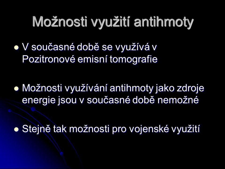 Možnosti využití antihmoty V současné době se využívá v Pozitronové emisní tomografie V současné době se využívá v Pozitronové emisní tomografie Možno