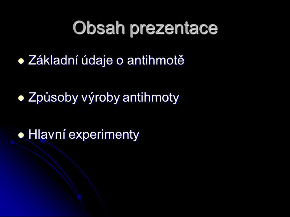 Obsah prezentace Základní údaje o antihmotě Základní údaje o antihmotě Způsoby výroby antihmoty Způsoby výroby antihmoty Hlavní experimenty Hlavní exp