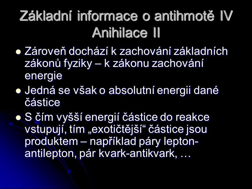 Základní informace o antihmotě IV Anihilace II Zároveň dochází k zachování základních zákonů fyziky – k zákonu zachování energie Zároveň dochází k zac