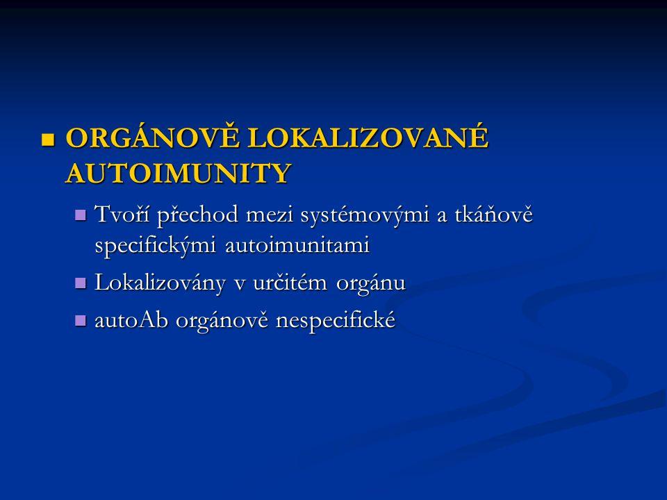 ORGÁNOVĚ LOKALIZOVANÉ AUTOIMUNITY ORGÁNOVĚ LOKALIZOVANÉ AUTOIMUNITY Tvoří přechod mezi systémovými a tkáňově specifickými autoimunitami Tvoří přechod