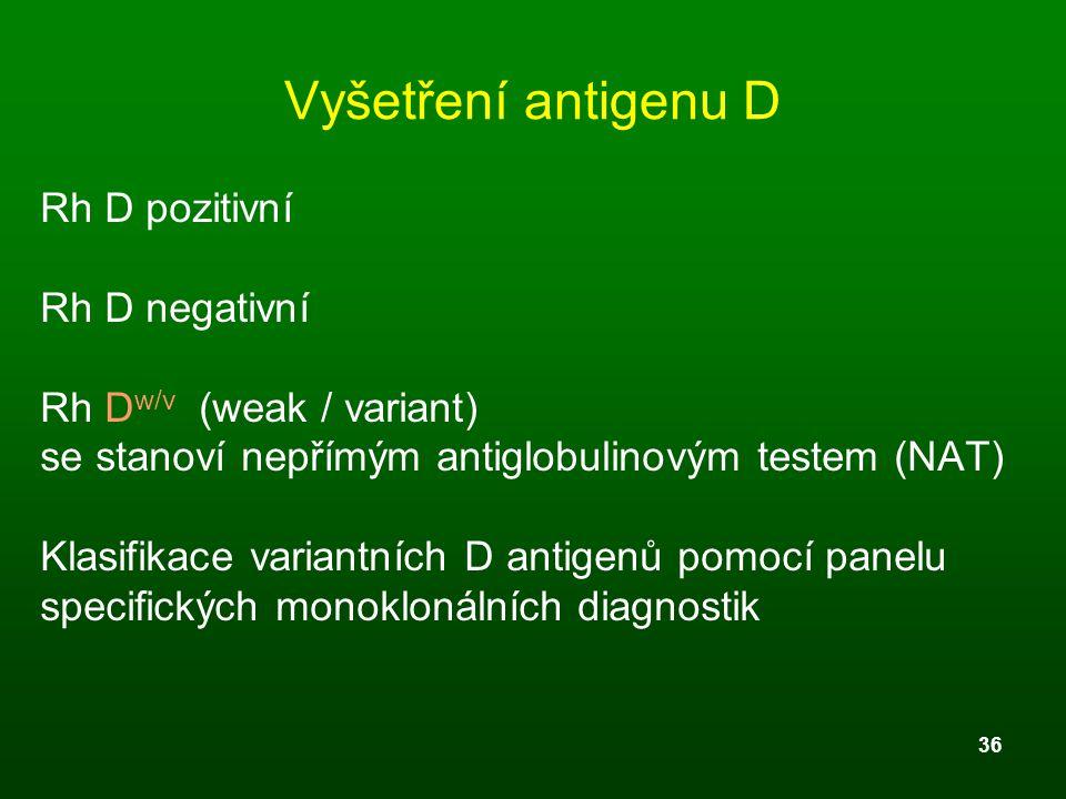 36 Vyšetření antigenu D Rh D pozitivní Rh D negativní Rh D w/v (weak / variant) se stanoví nepřímým antiglobulinovým testem (NAT) Klasifikace variantn