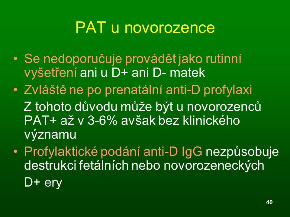40 PAT u novorozence Se nedoporučuje provádět jako rutinní vyšetření ani u D+ ani D- matek Zvláště ne po prenatální anti-D profylaxi Z tohoto důvodu m