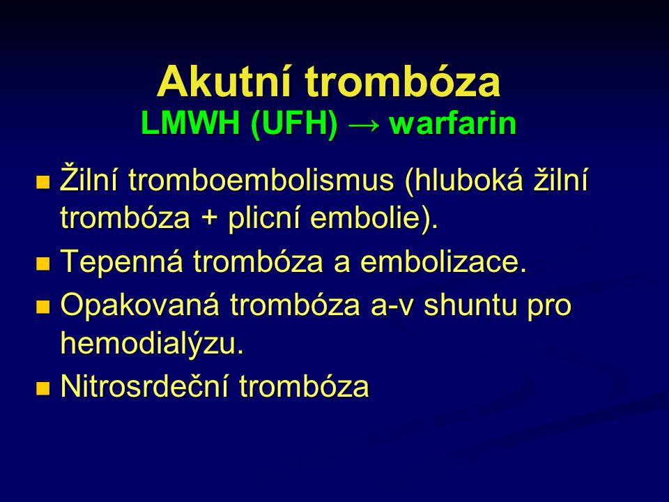 Akutní trombóza LMWH (UFH) → warfarin Žilní tromboembolismus (hluboká žilní trombóza + plicní embolie). Žilní tromboembolismus (hluboká žilní trombóza