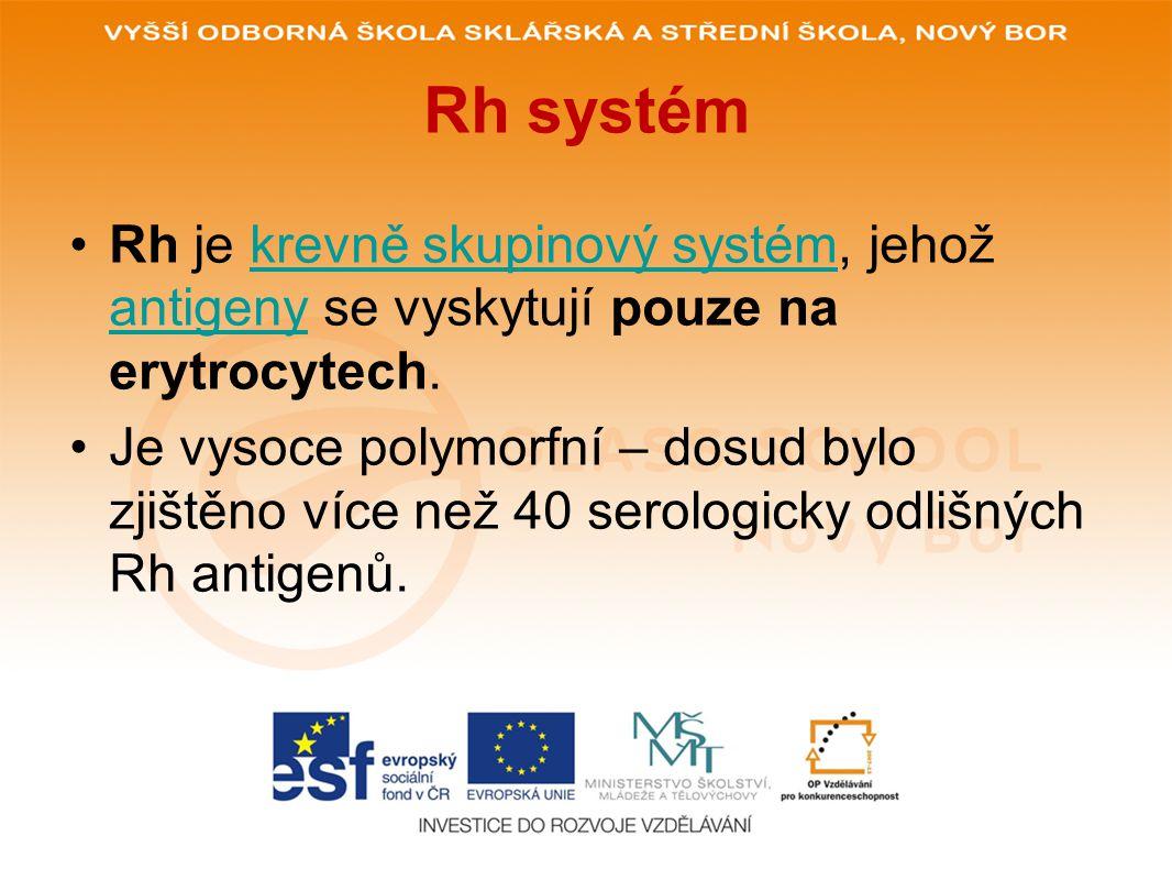 Rh systém Rh je krevně skupinový systém, jehož antigeny se vyskytují pouze na erytrocytech.krevně skupinový systém antigeny Je vysoce polymorfní – dosud bylo zjištěno více než 40 serologicky odlišných Rh antigenů.