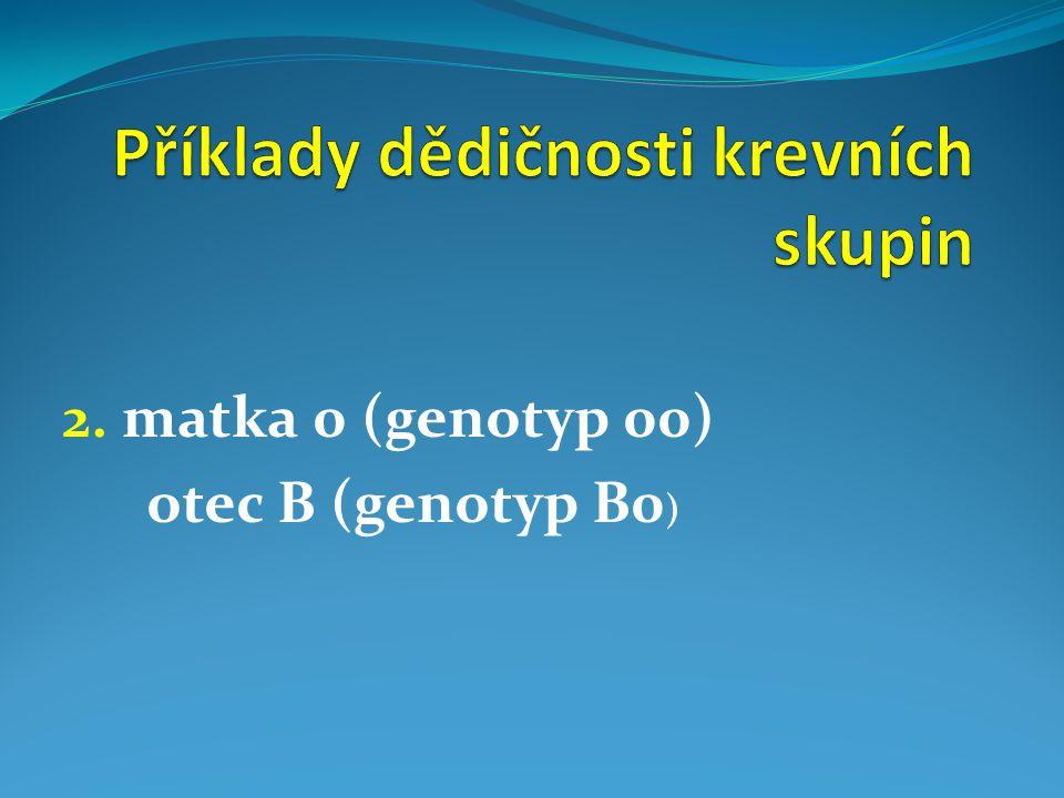 2. matka 0 (genotyp 00) otec B (genotyp B0 )