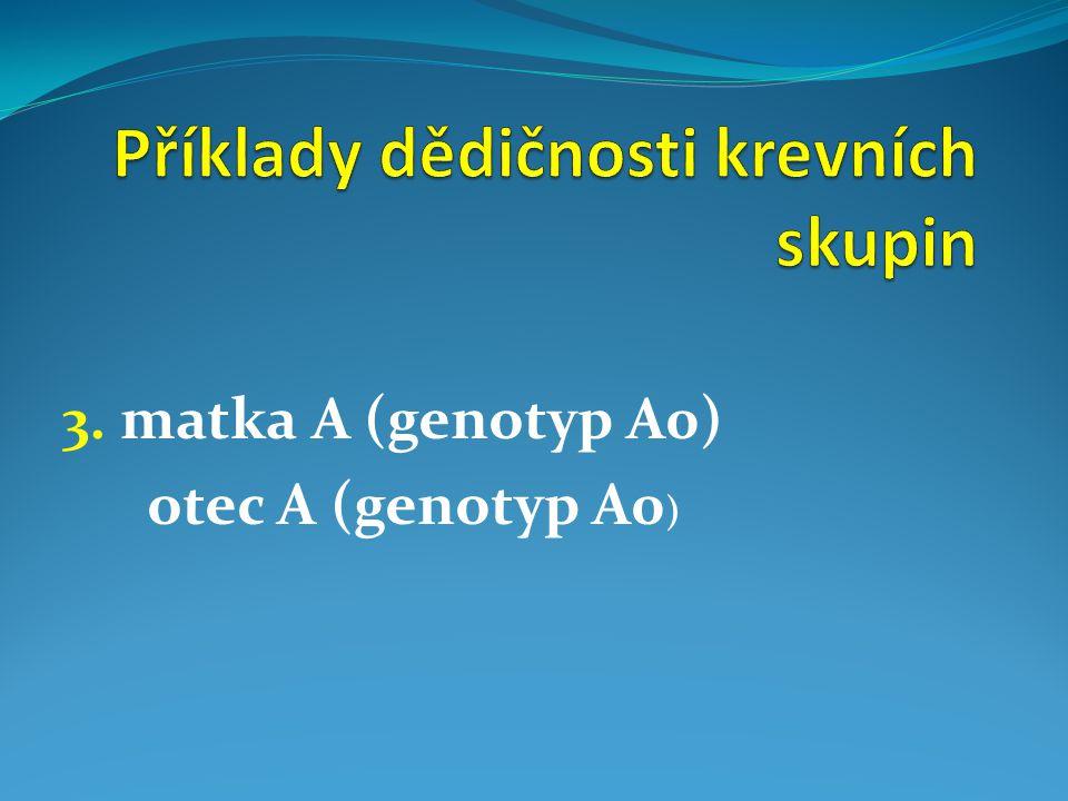 3. matka A (genotyp A0) otec A (genotyp A0 )