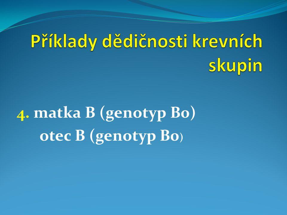 4. matka B (genotyp B0) otec B (genotyp B0 )