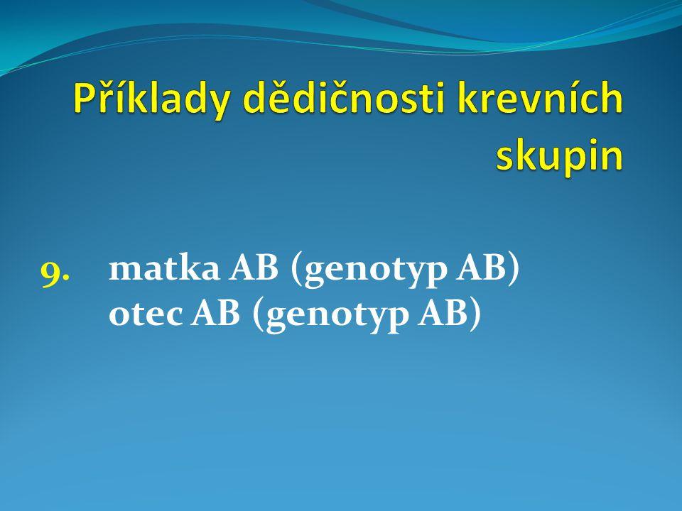 9. matka AB (genotyp AB) otec AB (genotyp AB)