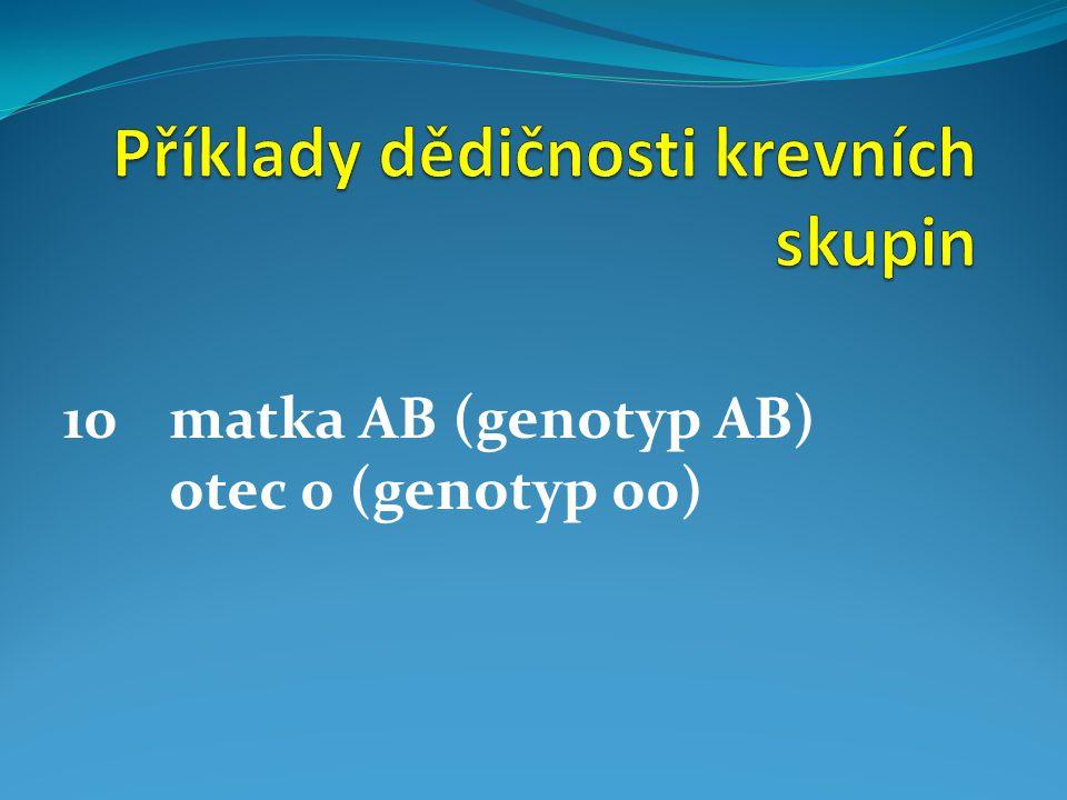 10matka AB (genotyp AB) otec 0 (genotyp 00)