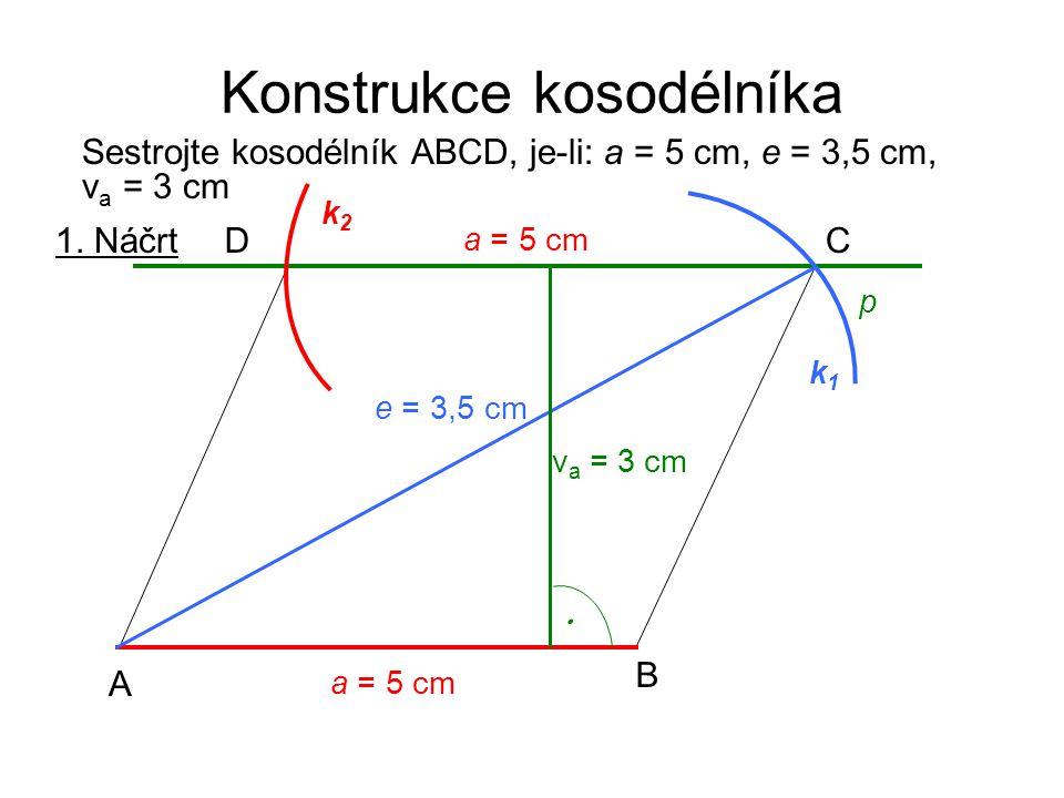 Konstrukce kosodélníka Sestrojte kosodélník ABCD, je-li: a = 5 cm, e = 3,5 cm, v a = 3 cm 1. Náčrt a = 5 cm A B CD p k2k2 e = 3,5 cm k1k1 a = 5 cm v a