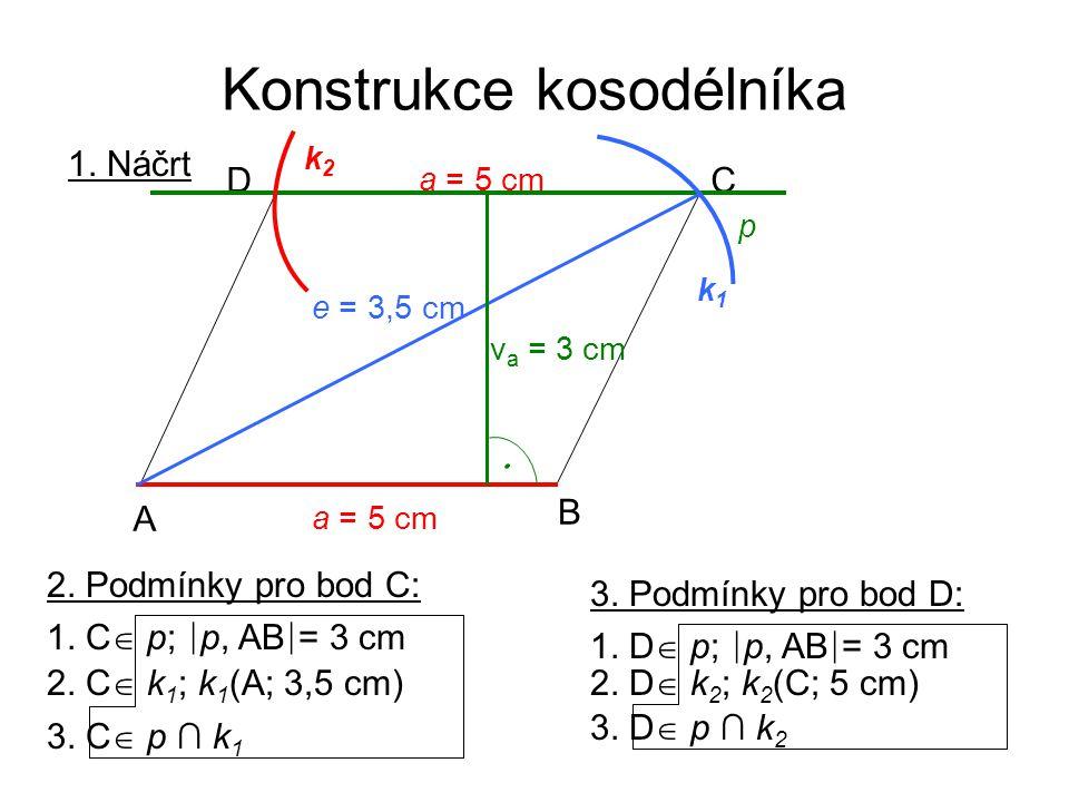 Konstrukce kosodélníka 2. C  k 1 ; k 1 (A; 3,5 cm) 1. C  p; ∣ p, AB ∣ = 3 cm 3. C  p ∩ k 1 3. Podmínky pro bod D: 2. D  k 2 ; k 2 (C; 5 cm) 1. D 