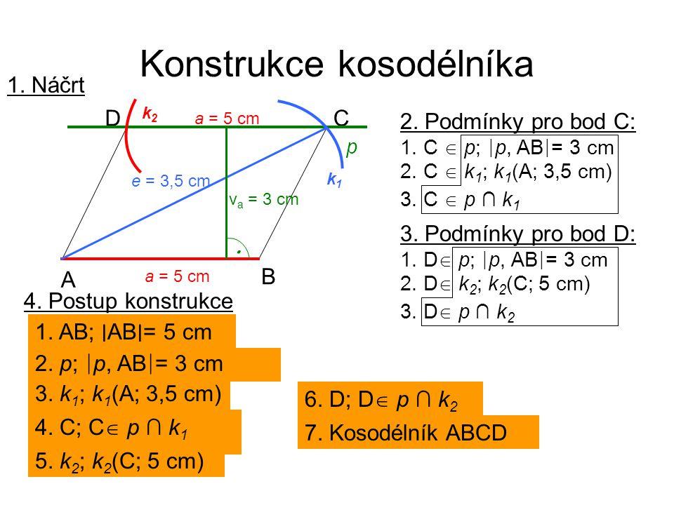 Konstrukce kosodélníka 4. Postup konstrukce 1. AB; ∣ AB ∣ = 5 cm 2. p; ∣ p, AB ∣ = 3 cm 3. k 1 ; k 1 (A; 3,5 cm) 4. C; C  p ∩ k 1 5. k 2 ; k 2 (C; 5