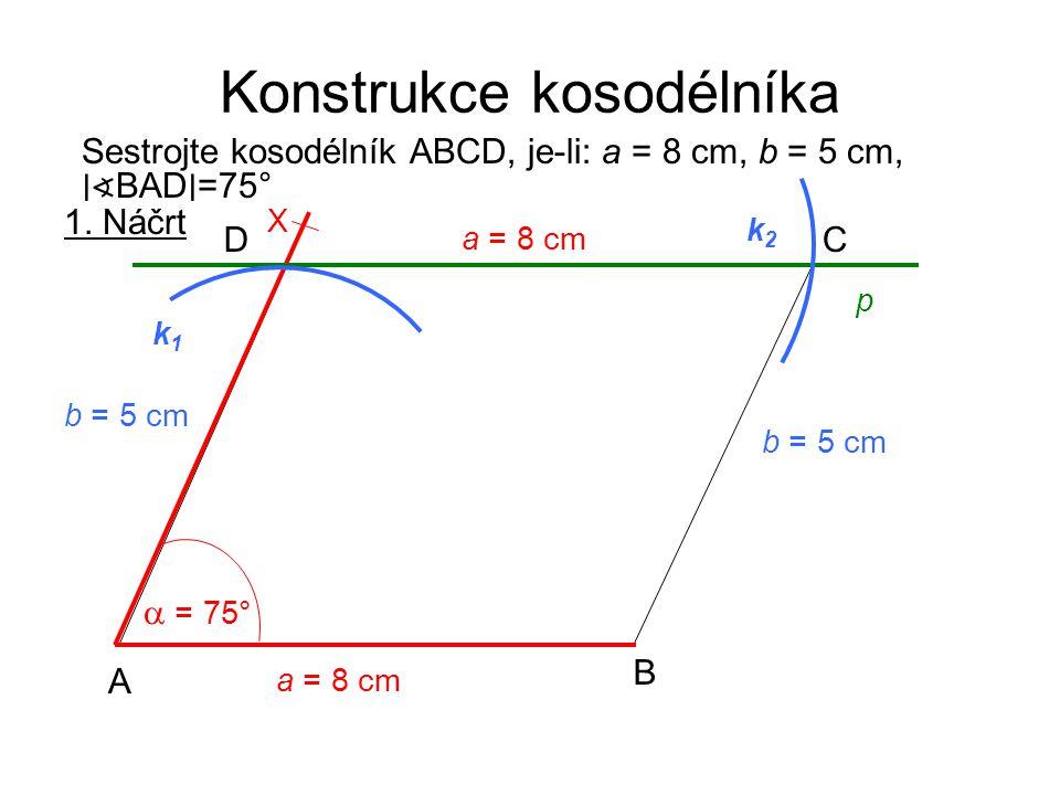 Konstrukce kosodélníka Sestrojte kosodélník ABCD, je-li: a = 8 cm, b = 5 cm, ∣∢ BAD ∣ =75° 1. Náčrt a = 8 cm A B CD  = 75° X p k2k2 b = 5 cm k1k1 a =
