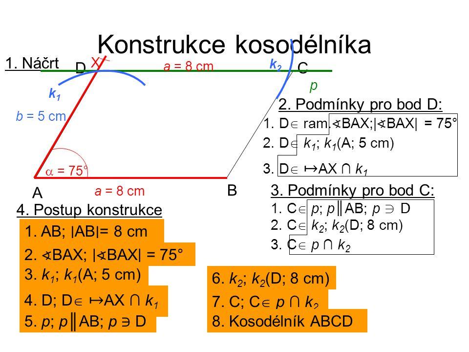 Konstrukce kosodélníka 2. D  k 1 ; k 1 (A; 5 cm) 1. D  ram. ∢ BAX;| ∢ BAX| = 75° 3. D  ↦ AX ∩ k 1 2. Podmínky pro bod D: 1. Náčrt a = 8 cm A B CD 