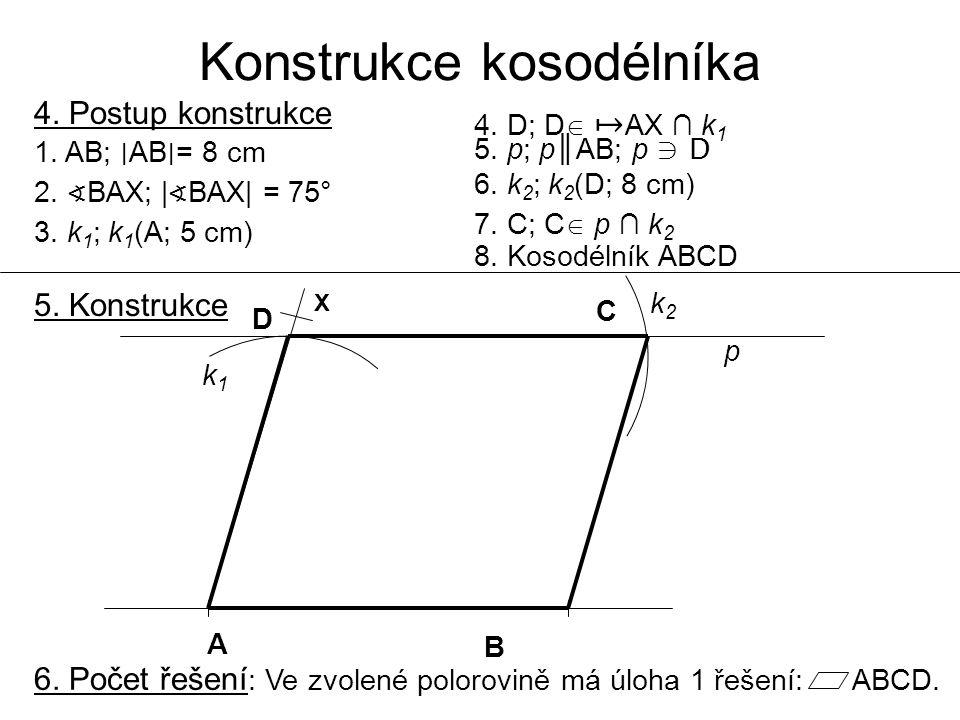 Konstrukce kosodélníka 4. Postup konstrukce 1. AB; ∣ AB ∣ = 8 cm 2. ∢ BAX; | ∢ BAX| = 75° 3. k 1 ; k 1 (A; 5 cm) 4. D; D  ↦ AX ∩ k 1 5. p; p║AB; p ∋