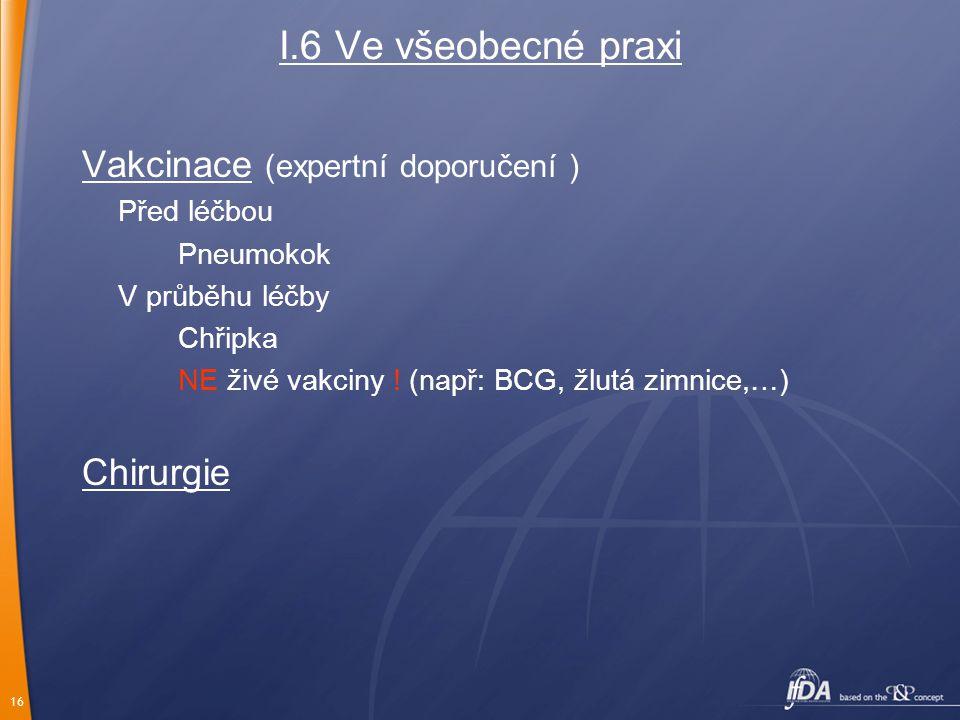 16 I.6 Ve všeobecné praxi Vakcinace (expertní doporučení ) Před léčbou Pneumokok V průběhu léčby Chřipka NE živé vakciny .