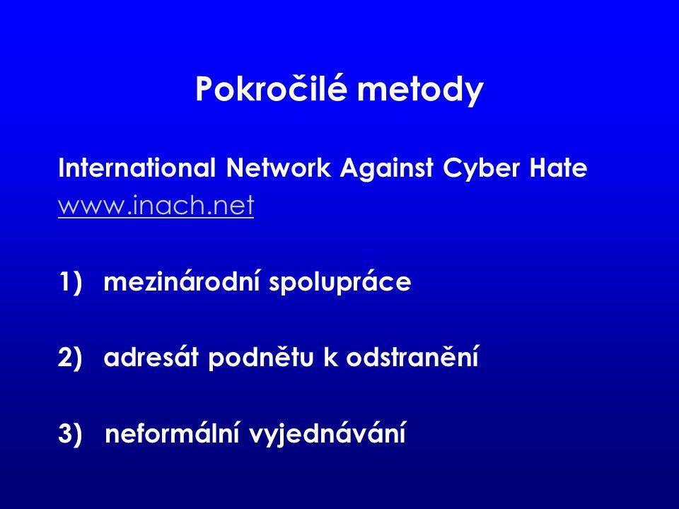 Pokročilé metody International Network Against Cyber Hate www.inach.net 1)mezinárodní spolupráce 2)adresát podnětu k odstranění 3) neformální vyjednávání