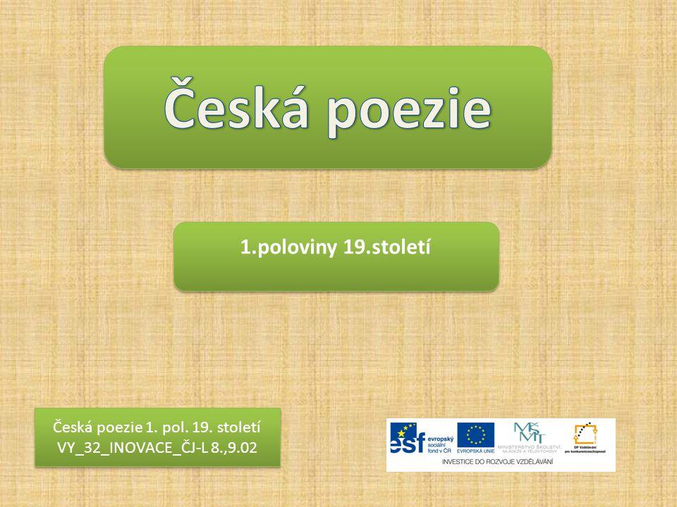 1.poloviny 19.století Česká poezie 1. pol. 19. století VY_32_INOVACE_ČJ-L 8.,9.02