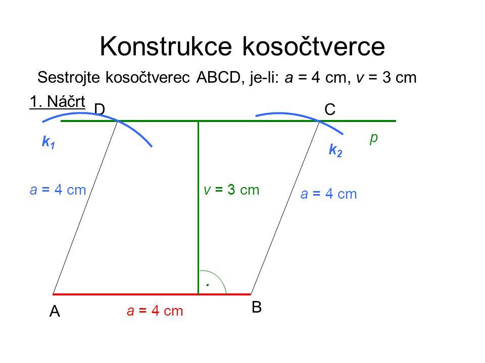 Konstrukce kosočtverce Sestrojte kosočtverec ABCD, je-li: a = 4 cm, v = 3 cm 1. Náčrt a = 4 cm A B CD p k2k2 k1k1 v = 3 cm a = 4 cm 