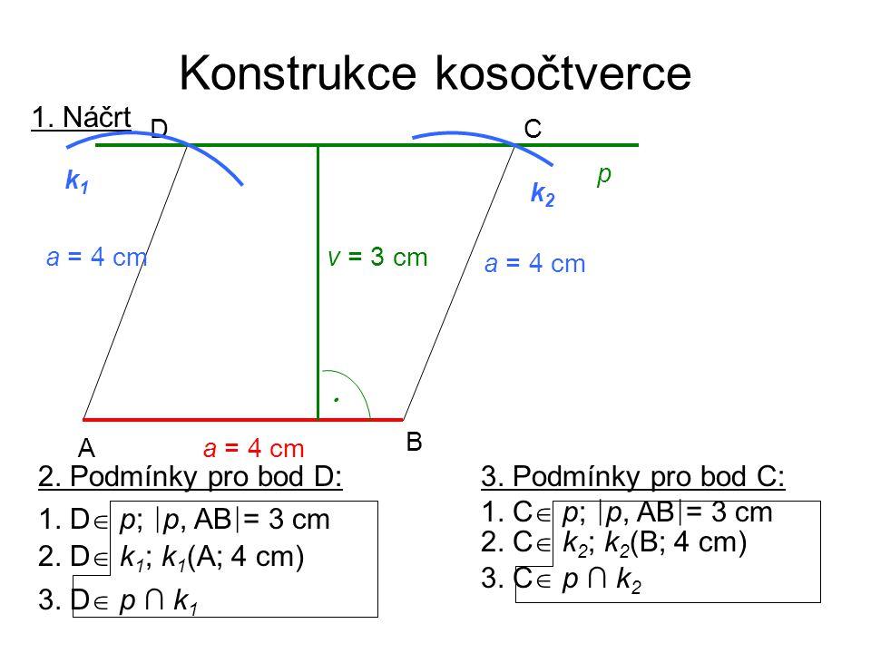 Konstrukce kosočtverce 3. Podmínky pro bod C: 2. C  k 2 ; k 2 (B; 4 cm) 1. C  p; ∣ p, AB ∣ = 3 cm 3. C  p ∩ k 2 2. Podmínky pro bod D: 2. D  k 1 ;