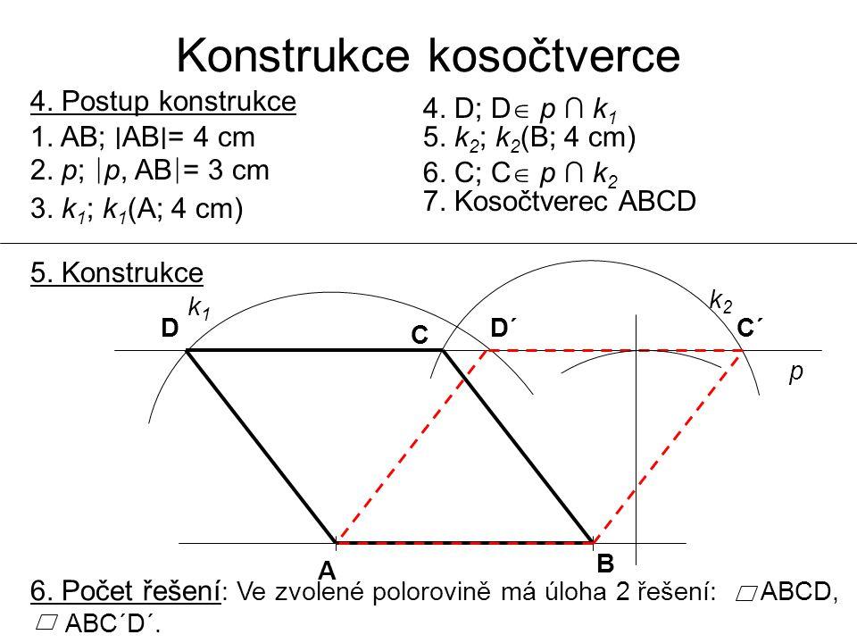 Konstrukce kosočtverce 4. Postup konstrukce 1. AB; ∣ AB ∣ = 4 cm 2. p; ∣ p, AB ∣ = 3 cm 3. k 1 ; k 1 (A; 4 cm) 4. D; D  p ∩ k 1 5. k 2 ; k 2 (B; 4 cm