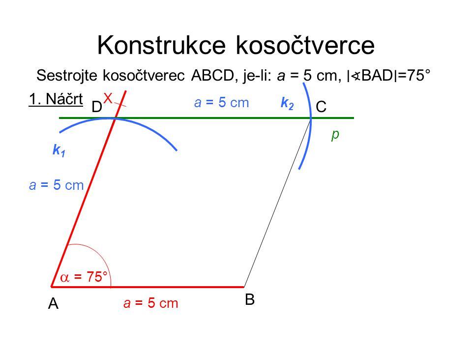 Konstrukce kosočtverce Sestrojte kosočtverec ABCD, je-li: a = 5 cm, ∣∢ BAD ∣ =75° 1. Náčrt a = 5 cm A B CD  = 75° X p k2k2 a = 5 cm k1k1