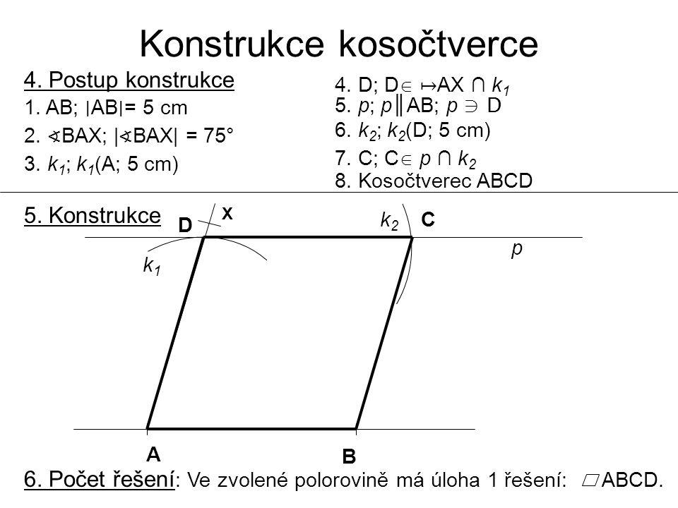 Konstrukce kosočtverce 4. Postup konstrukce 1. AB; ∣ AB ∣ = 5 cm 2. ∢ BAX; | ∢ BAX| = 75° 3. k 1 ; k 1 (A; 5 cm) 4. D; D  ↦ AX ∩ k 1 5. p; p║AB; p ∋