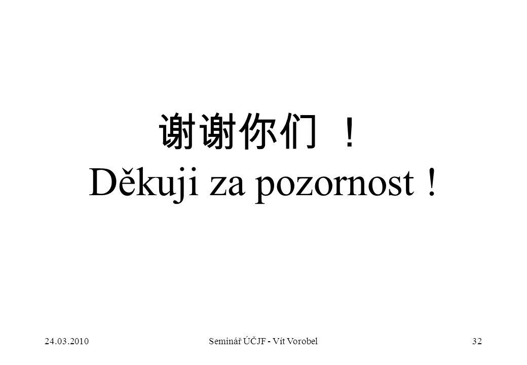 谢谢你们 ! Děkuji za pozornost ! 24.03.2010Seminář ÚČJF - Vít Vorobel32