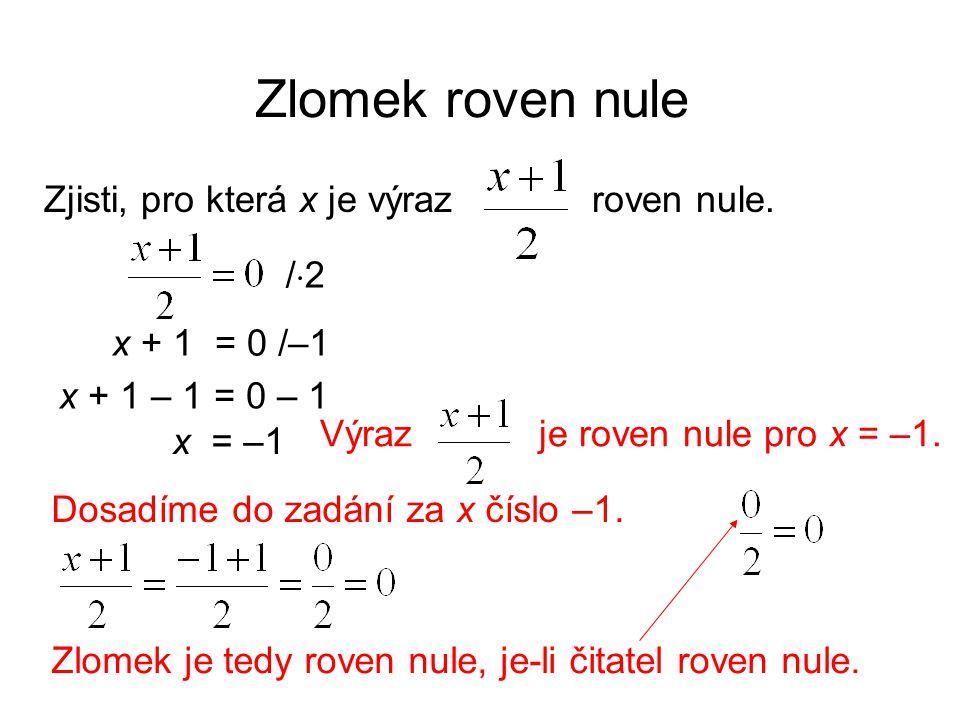 Zlomek roven nule Zjisti, pro která x je výraz roven nule. /2/2 x + 1 = 0 x = –1 Výraz je roven nule pro x = –1. /–1 x + 1 – 1 = 0 – 1 Dosadíme do z