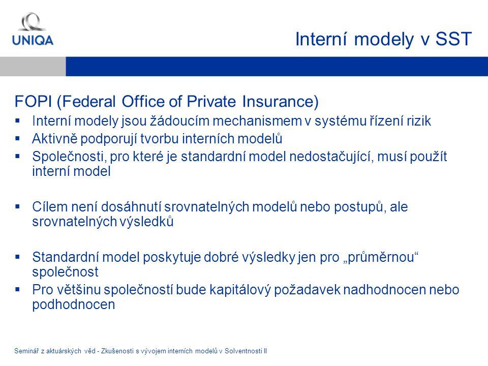 """Interní modely v SST FOPI (Federal Office of Private Insurance)  Interní modely jsou žádoucím mechanismem v systému řízení rizik  Aktivně podporují tvorbu interních modelů  Společnosti, pro které je standardní model nedostačující, musí použít interní model  Cílem není dosáhnutí srovnatelných modelů nebo postupů, ale srovnatelných výsledků  Standardní model poskytuje dobré výsledky jen pro """"průměrnou společnost  Pro většinu společností bude kapitálový požadavek nadhodnocen nebo podhodnocen Seminář z aktuárských věd - Zkušenosti s vývojem interních modelů v Solventnosti II"""