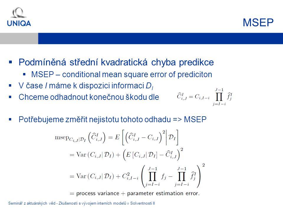 MSEP  Podmíněná střední kvadratická chyba predikce  MSEP – conditional mean square error of prediciton  V čase I máme k dispozici informaci D I  Chceme odhadnout konečnou škodu dle  Potřebujeme změřit nejistotu tohoto odhadu => MSEP Seminář z aktuárských věd - Zkušenosti s vývojem interních modelů v Solventnosti II