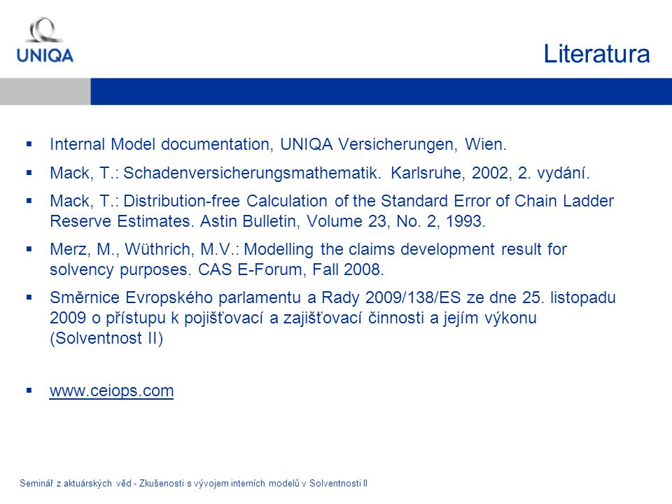 Literatura  Internal Model documentation, UNIQA Versicherungen, Wien.  Mack, T.: Schadenversicherungsmathematik. Karlsruhe, 2002, 2. vydání.  Mack,