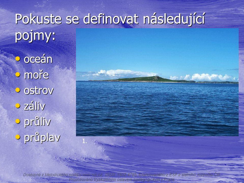 Pokuste se definovat následující pojmy: oceán oceán moře moře ostrov ostrov záliv záliv průliv průliv průplav průplav Dostupné z Metodického portálu w
