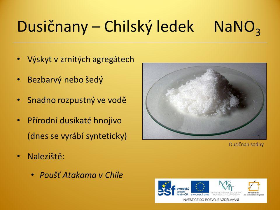 Dusičnany – Chilský ledek NaNO 3 Výskyt v zrnitých agregátech Bezbarvý nebo šedý Snadno rozpustný ve vodě Přírodní dusíkaté hnojivo (dnes se vyrábí sy