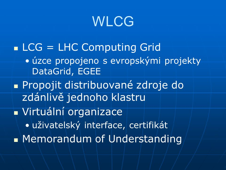 WLCG LCG = LHC Computing Grid úzce propojeno s evropskými projekty DataGrid, EGEE Propojit distribuované zdroje do zdánlivě jednoho klastru Virtuální organizace uživatelský interface, certifikát Memorandum of Understanding