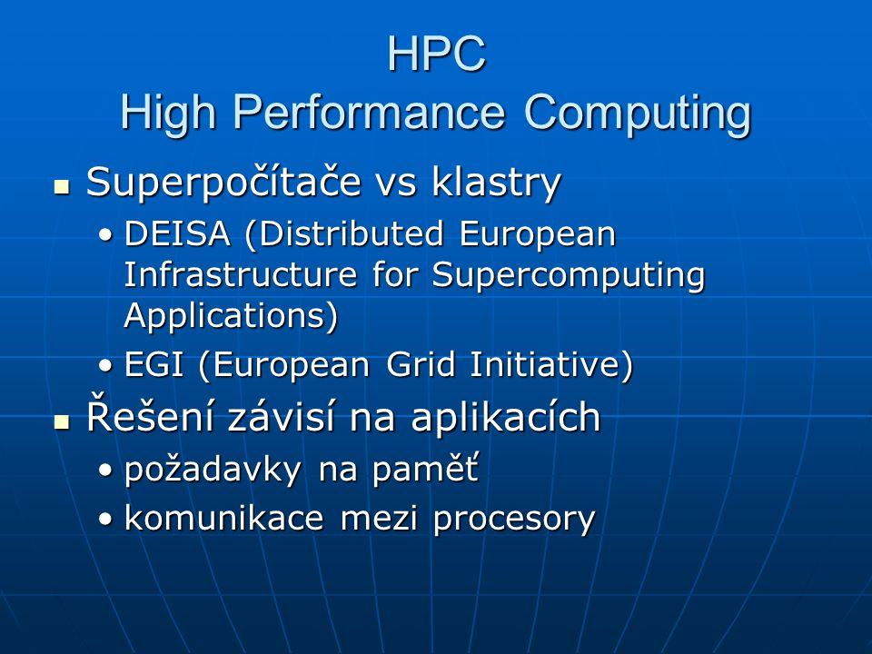 HPC High Performance Computing Superpočítače vs klastry Superpočítače vs klastry DEISA (Distributed European Infrastructure for Supercomputing Applications)DEISA (Distributed European Infrastructure for Supercomputing Applications) EGI (European Grid Initiative)EGI (European Grid Initiative) Řešení závisí na aplikacích Řešení závisí na aplikacích požadavky na paměťpožadavky na paměť komunikace mezi procesorykomunikace mezi procesory