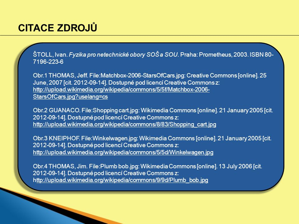 CITACE ZDROJŮ ŠTOLL, Ivan. Fyzika pro netechnické obory SOŠ a SOU. Praha: Prometheus, 2003. ISBN 80- 7196-223-6 Obr.1 THOMAS, Jeff. File:Matchbox-2006